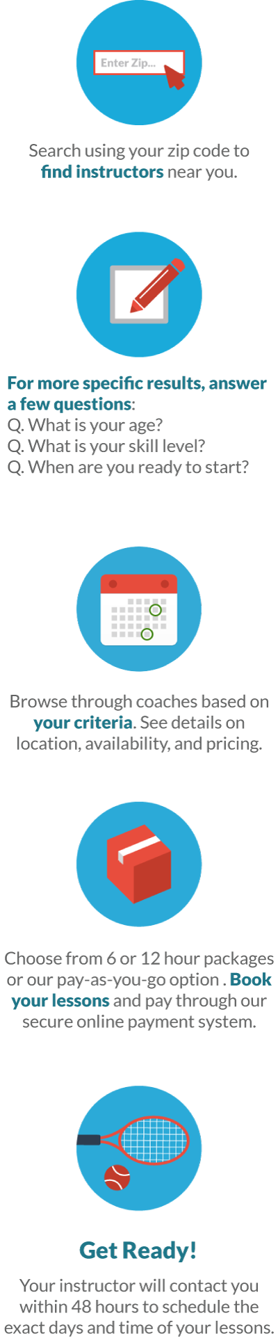 Search using your zip code to find instructors near you. For more specific results, answer a few questions. Choose from 6 or 12 hour packages or our pay-as-you-go option. Browse through coaches based on your criteria. See details on location, typical availability, and pricing. Book your lessons and pay through our secure online payment system.